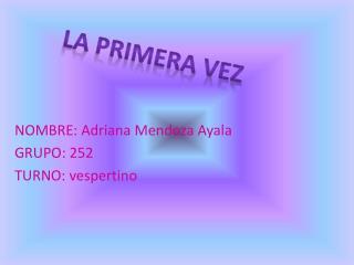 NOMBRE: Adriana Mendoza Ayala GRUPO: 252 TURNO: vespertino
