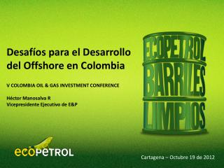 V COLOMBIA OIL & GAS INVESTMENT CONFERENCE Héctor Manosalva R Vicepresidente Ejecutivo de E&P