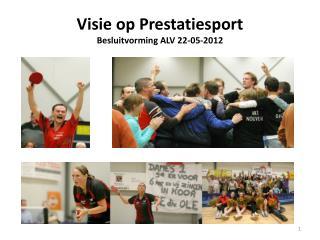 Visie op Prestatiesport  Besluitvorming ALV 22-05-2012