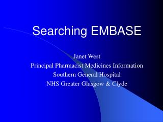 Searching EMBASE  Janet West Principal Pharmacist Medicines Information Southern General Hospital NHS Greater Glasgow  C