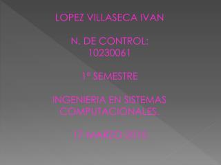 LOPEZ VILLASECA IVAN N. DE CONTROL: 10230061 1º SEMESTRE INGENIERIA EN SISTEMAS
