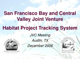 San Francisco Bay and Central Valley Joint Venture Habitat Project Tracking System JVC Meeting