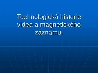 Technologick� historie videa a magnetick�ho z�znamu.
