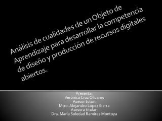 Presenta: Verónica Cruz Olivares Asesor tutor: Mtro. Alejandro López Ibarra Asesora titular: