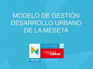 MODELO DE GESTIÓN DESARROLLO URBANO  DE LA MESETA