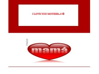 I LOVE YOU MOTHER..!!  ?
