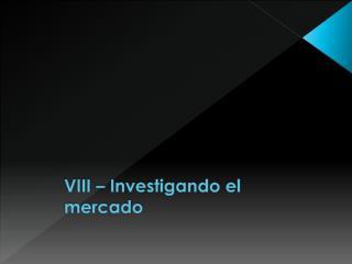 VIII – Investigando el mercado
