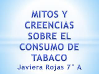 MITOS Y CREENCIAS SOBRE EL CONSUMO DE TABACO Javiera Rojas 7°  A