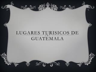 LUGARES TURISICOS DE GUATEMALA