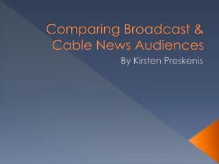 Comparing Broadcast & Cable News Audiences