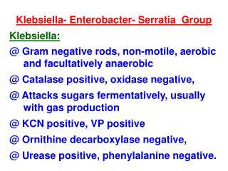 Klebsiella- Enterobacter- Serratia  Group Klebsiella: @ Gram negative rods, non-motile, aerobic