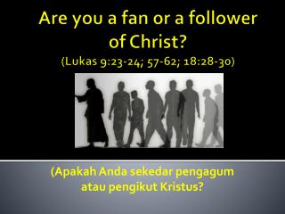 Are you a fan or a follower of Christ? ( Lukas 9:23-24 ; 57-62; 18:28-30)