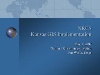 NRCS Kansas GIS Implementation May 1, 2007 National GIS strategy meeting  Fort Worth, Texas