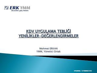 KDV UYGULAMA TEBLİĞİ YENİLİKLER-DEĞERLENDİRMELER Mehmet ERKAN YM M , Y ö netici Ortak