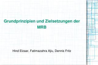Grundprinzipien und Zielsetzungen der  MRB    Hind Elzaar, Fatimazahra Ajiu, Dennis Fritz