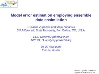 Model error estimation employing ensemble data assimilation Dusanka Zupanski and Milija Zupanski
