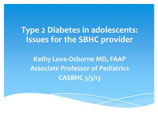 Type 2 Diabetes in adolescents: Issues for the SBHC provider Kathy Love-Osborne MD, FAAP