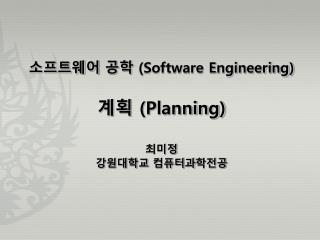 소프트웨어 공학  (Software Engineering) 계획  (Planning) 최미정 강원대학교 컴퓨터과 학 전공