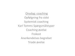 Onsdag: coaching Opfølgning fra sidst Systemisk coaching Karl Tomms Spørgsmålstyper