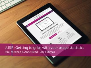 JUSP: Getting to grips with your usage statistics Paul Meehan & Anne Reed - Jisc / Mimas