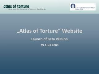 """Atlas  of Torture "" Website Launch  of  Beta Version 29 April 2009"