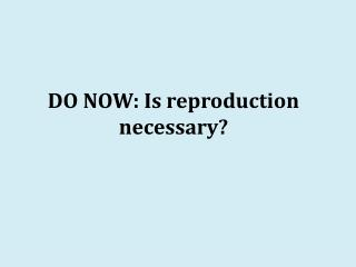 DO NOW: Is reproduction necessary?