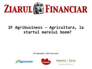 ZF Agribusiness – Agricultura, la startul marelui boom? 10 Septembrie 2013 Bucureşti