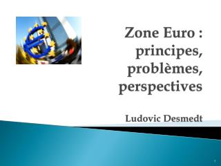 Zone Euro :  principes,  probl�mes,  perspectives Ludovic  Desmedt