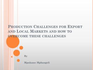 Production Challenges for Export and Local Markets and how to overcome these challenges
