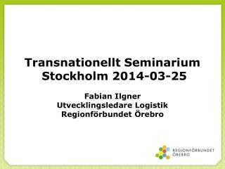 Transnationellt Seminarium  Stockholm 2014-03-25 Fabian  Ilgner Utvecklingsledare Logistik
