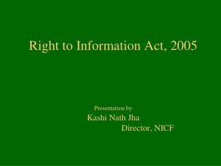 Right to Information Act, 2005    Presentation by  Kashi Nath Jha                                 Director, NICF