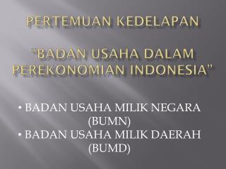 """Pertemuan kedelapan """"BADAN USAHA DALAM PEREKONOMIAN INDONESIA"""""""