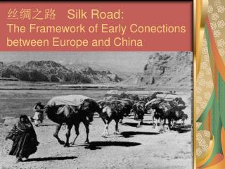 丝绸之路 Silk Road:  The Framework of Early Conections between Europe and China