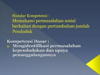 Standar Kompetensi  : Memahami permasalahan sosial berkaitan dengan  p ertumbuhan jumlah  Penduduk