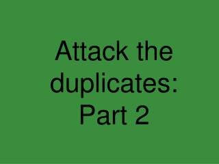 Attack the duplicates: Part 2