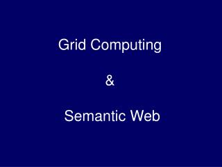 Grid Computing  &  Semantic Web