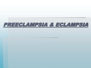 PREECLAMPSIA & ECLAMPSIA