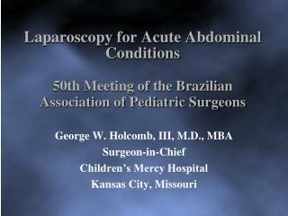 George W. Holcomb, III, M.D., MBA Surgeon-in-Chief Children's Mercy Hospital Kansas City, Missouri