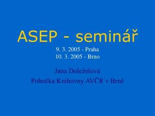 ASEP  - seminář 9. 3 . 200 5 - Praha  10. 3. 2005 - Brno