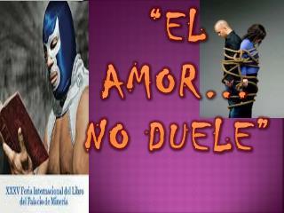 """""""EL AMOR… NO DUELE"""""""