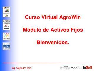 Curso Virtual AgroWin  Módulo de Activos Fijos Bienvenidos.