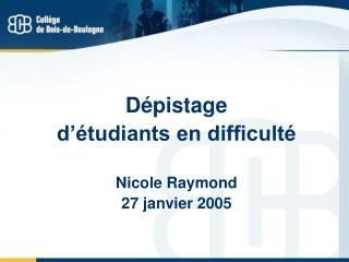 Dépistage  d'étudiants en difficulté Nicole Raymond 27 janvier 2005