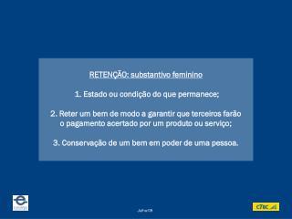 RETENÇÃO: substantivo feminino  1. Estado ou condição do que permanece;