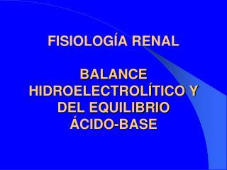 FISIOLOGÍA RENAL BALANCE HIDROELECTROLÍTICO Y DEL EQUILIBRIO  ÁCIDO-BASE