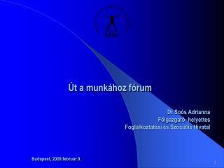 Út a munkához fórum  Dr Soós Adrianna  Főigazgató- helyettes