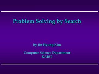Problem Solving by Search     by Jin Hyung Kim  Computer Science Department KAIST