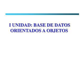 I UNIDAD: BASE DE DATOS  ORIENTADOS A OBJETOS