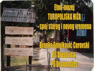 Etno-muzej TUROPOLJSKA HIŽA - spoj starog i novog vremena Branka Smolković Cerovski OŠ Brezovica,