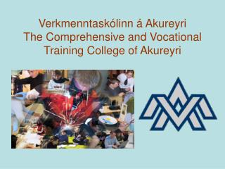 Verkmenntaskólinn á Akureyri The Comprehensive and Vocational Training College of  Akureyri