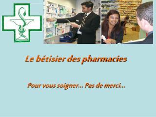 Le b�tisier des pharmacies ��Pour vous soigner... Pas de merci...